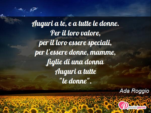Auguri A Te E A Tutte Le Donne Per Ada Roggio Pensieriparole